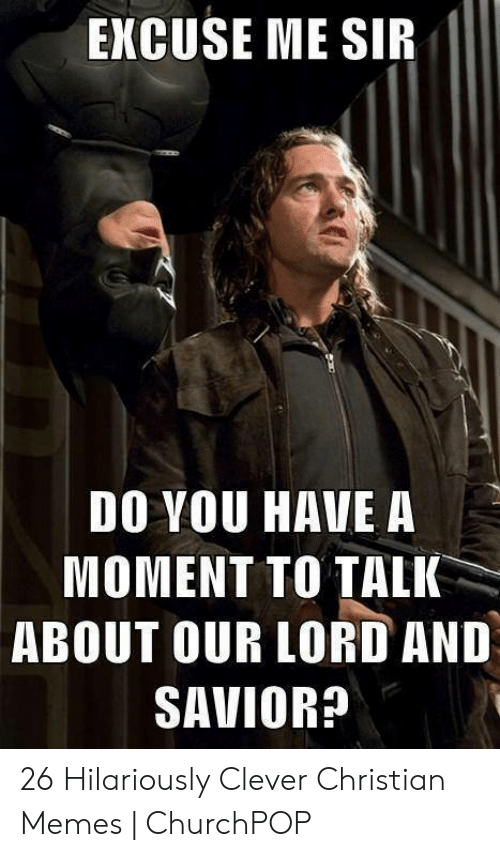 Offensive Jesus Memes: EXCUSE ME SIR  DO YOU HAVE A  MOMENT TO TALK  ABOUT OUR LORD AND  SAVIOR? 26 Hilariously Clever Christian Memes | ChurchPOP