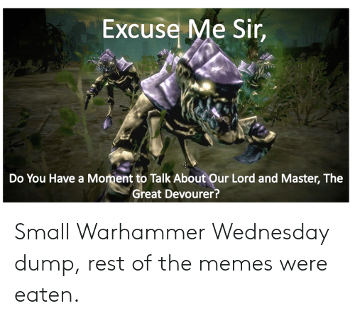 Me Sir: Excuse Me Sir,  Do You Have a Moment to Talk About Our Lord and Master, The  Great Devourer? Small Warhammer Wednesday dump, rest of the memes were eaten.