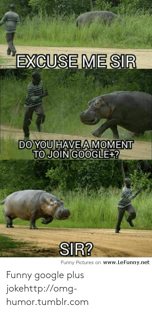 Me Sir: EXCUSE ME SIR  DO YOU HAVEAMOMENT  TO JOIN GOOGLE+?  SIR?  Funny Pictures on www.LeFunny.net Funny google plus jokehttp://omg-humor.tumblr.com