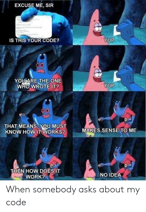 Me Sir: EXCUSE ME, SIR  YUP  IS THIS YOUR CODE?  YOU ARE THE ONE  WHO WROTE IT?  YUP  THAT MEANS, YOU MUST  KNOW HOW IT WORKS?  MAKES SENSE TO ME  THEN HOW DOES IT  WORK?  NO IDEA When somebody asks about my code