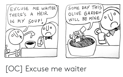 Garden: EXCUSE ME WAITER  THERE'S  IN MY SOUP  SOME DAY THIS  OLIVE GARDEN  A HEIR  WILL BE MINE [OC] Excuse me waiter