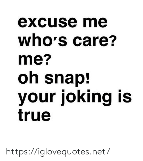 snap: excuse me  who's care?  me?  oh snap!  your joking is  true https://iglovequotes.net/