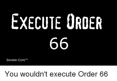 Senations: EXECUTE ORDER  66  Senate-CoreTM You wouldn't execute Order 66