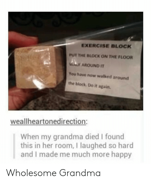 Do it Again: EXERCISE BLOCK  PUT THE BLOCK ON THE FLOOR  WALK AROUND IT  You have now walked around  the block Do it again.  weallheartonedirection:  When my grandma died I found  this in her room, I laughed so hard  and I made me much more happy Wholesome Grandma