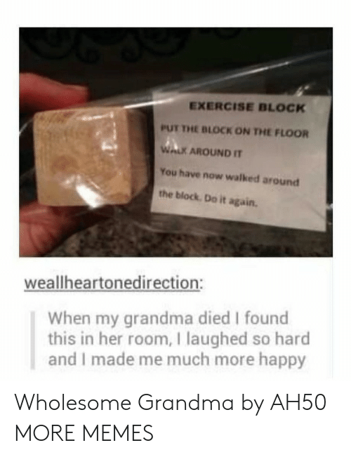 Do it Again: EXERCISE BLOCK  PUT THE BLOCK ON THE FLOOR  WALK AROUND IT  You have now walked around  the block Do it again.  weallheartonedirection:  When my grandma died I found  this in her room, I laughed so hard  and I made me much more happy Wholesome Grandma by AH50 MORE MEMES