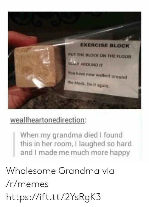 Do it Again: EXERCISE BLOCK  PUT THE BLOCK ON THE FLOOR  WALK AROUND IT  You have now walked around  the block Do it again.  weallheartonedirection:  When my grandma died I found  this in her room, I laughed so hard  and I made me much more happy Wholesome Grandma via /r/memes https://ift.tt/2YsRgK3
