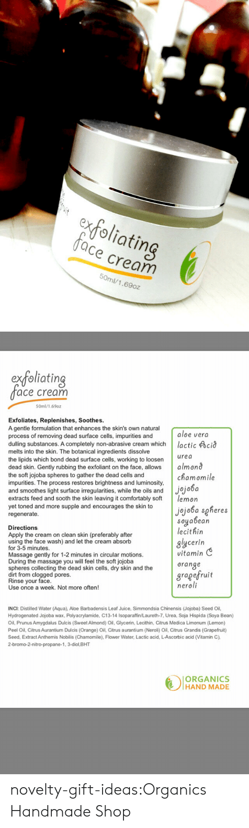 sooth: exfoliating  ace cream  50ml/1.69oz   extoliatin  ace cream  50ml/1.69oz  Exfoliates, Replenishes, Soothes  A gentle formulation that enhances the skin's own natural  process of removing dead surface cells, impurities and  aloe vera  dulling substances. A completely non-abrasive cream whichlactic cid  melts into the skin. The botanical ingredients dissolve  the lipids which bond dead surface cells, working to loosern  dead skin. Gently rubbing the exfoliant on the face, allows almond  the soft jojoba spheres to gather the dead cells and  impurities. The process restores brightness and luminosity  and smoothes light surface irregularities, while the oils and Jjo6a  extracts feed and sooth the skin leaving it comfortably so lemon  yet toned and more supple and encourages the skin to  regenerate  urea  chamomile  Directions  Apply the cream on clean skin (preferably after  using the face wash) and let the cream absorb  for 3-5 minutes  Massage gentl  During the massage you will feel the soft jojoba  spheres collecting the dead skin cells, dry skin and the  dirt from clogged pores  Rinse your face  Use once a week. Not more often  jojoba sgheres  soyabean  lecithin  glycerin  vitamin C  oranse  gragefruit  neroli  y for 1-2 minutes in circular motions.  INCI: Distilled Water (Aqua), Aloe Barbadensis Leaf Juice, Simmondsia Chinensis (Jojoba) Seed Oil,  Hydrogenated Jojoba wax, Polyacrylamide, C13-14 Isoparaffin/Laureth-7, Urea, Soja Hispida (Soya Bean)  Oil, Prunus Amygdalus Dulcis (Sweet Almond) Oil, Glycerin, Lecithin, Citrus Medica Limonum (Lemon)  Peel Oil, Citrus Aurantium Dulcis (Orange) Oil, Citrus aurantium (Neroli) Oil, Citrus Grandis (Grapefruit)  Seed, Extract Anthemis Nobilis (Chamomile), Flower Water, Lactic acid, L-Ascorbic acid (Vitamin C),  2-bromo-2-nitro-propane-1, 3-diol,BHT  ORGANICS  HAND MADE novelty-gift-ideas:Organics Handmade Shop