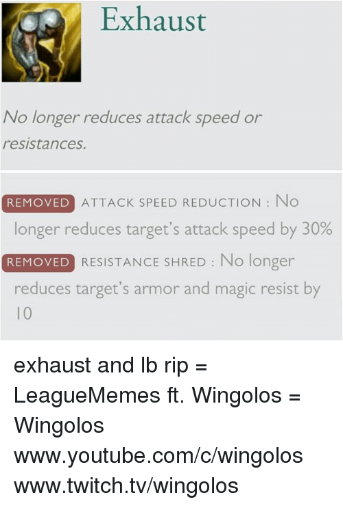 Memes, 🤖, and Resistance: Exhaust  No longer reduces attack speed or  resistances.  REMOVED ATTACK SPEED REDUCTION No  longer reduces target's attack speed by 30%  REMOVED  RESISTANCE SHRED No longer  reduces target's armor and magic resist by exhaust and lb rip  = LeagueMemes ft. Wingolos =  Wingolos www.youtube.com/c/wingolos www.twitch.tv/wingolos