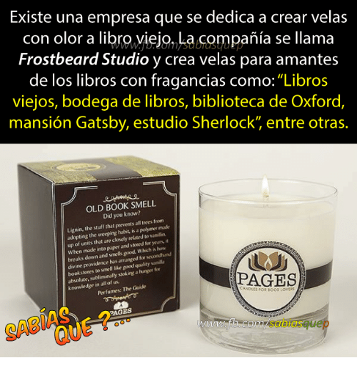 """smells good: Existe una empresa que se dedica a crear velas  con olor a libro,yiejo, La compañia se llama  Frostbeard Studio y crea velas para amantes  de los libros con fragancias como:""""Libros  viejos, bodega de libros, biblioteca de Oxford,  mansión Gatsby, estudio Sherlock"""" entre otras.  OLD BOOK SMELL  Did you know?  Lignin, the stuff that prevents all trees from  adopting the weeping habit, is a polymer made  up of units that are closely rel ted vaniln  When made into paper and stored for years, it  breaks down and smells good Which is how  ine providence has  arranged for secondhund  bookstores to smell like good quulity vanil  absolute.  e, subliminally stek ingt a huner fo  Perfumes: The Guide  PAGES  knowledge in all of us.  ANDLES FOR BOOK LOvERS  PAGES  SABI  com/sabiasquep"""
