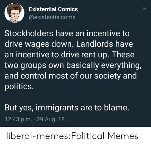 Our Society: Existential Comics  @existentialcoms  Stockholders have an incentive to  drive wages down. Landlords have  an incentive to drive rent up. These  two groups own basically everything,  and control most of our society and  politics.  But yes, immigrants are to blame.  12:43 p.m. 29 Aug. 18 liberal-memes:Political Memes