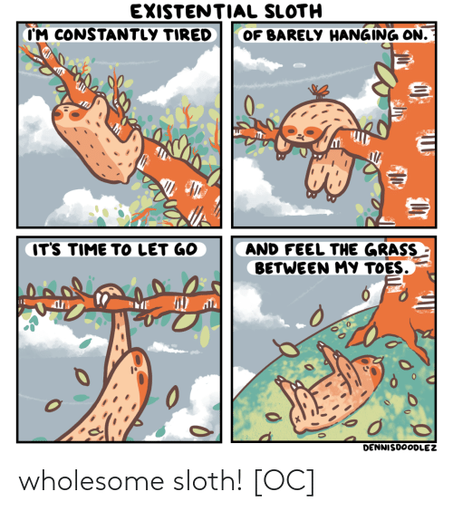 toes: EXISTENTIAL SLOTH  CM CONSTANTLY TIRED  OF BARELY HANGING ON.  IT'S TIME TO LET GO  AND FEEL THE GRASS  BETWEEN MY TOES.  0  DENNISDOODLEZ wholesome sloth! [OC]
