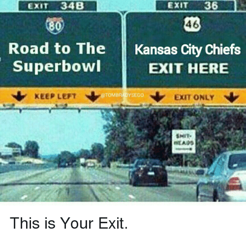 Kansas City Chiefs: EXIT  36  EXIT 34B  46  80)  Road to The Kansas City Chiefs  Superbowl  EXIT HERE  KEEP LEFT  N EXIT ONLY  TOMBRADYSEGO  SMIT. This is Your Exit.