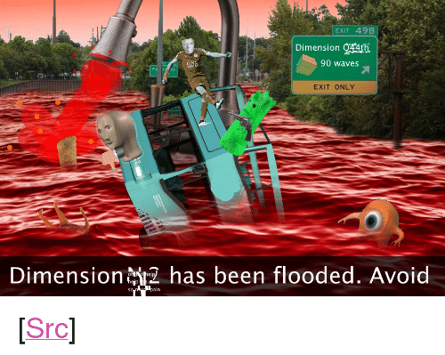 """Floods: EXIT 49B  Dimension Q74th  90 waves  EXIT ONLY  Dimension  has been flooded. Avoid <p>[<a href=""""https://www.reddit.com/r/surrealmemes/comments/7wzwju/news_flash_mass_floods_around_the_nth/"""">Src</a>]</p>"""