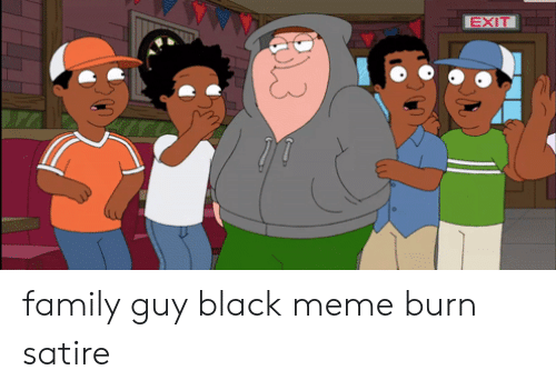 Exit Family Guy Black Meme Burn Satire Family Meme On Ballmemes Com