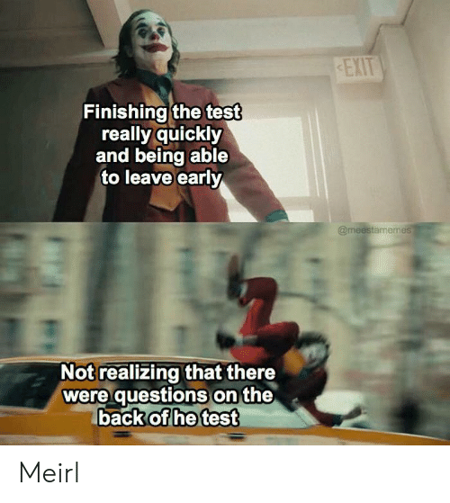 Finishing: EXIT  Finishing the test  really quickly  and being able  to leave early  @meestamemes  Not realizing that there  were questions on the  back of he test Meirl