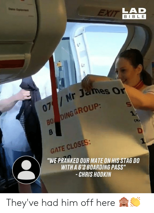 """Dank, Bible, and 🤖: EXIT LAD  BIBLE  07/Mr James Or  BO DING GROUP:  1  B  R  GATE CLOSES:  """"WE PRANKED OUR MATE ON HIS STAG DO  WITH A 6'2 BOARDING PASS""""  -CHRIS HODKIN  HS They've had him off here 🙈👏"""