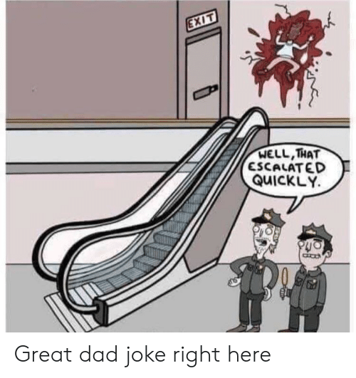 That Escalated: EXIT  WELL,THAT  ESCALATED  QUICKLY Great dad joke right here