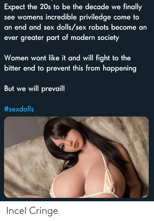 Will Fight: Expect the 20s to be the decade we finally  see womens incredible priviledge come to  an end and sex dolls/sex robots become an  ever greater part of modern society  Women wont like it and will fight to the  bitter end to prevent this from happening  But we will prevail!  Incel Cringe