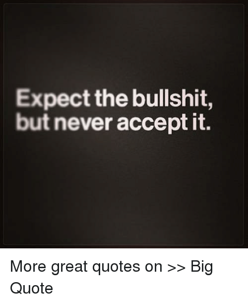Expect the Bullshit but Never Accept It More Great Quotes on ...