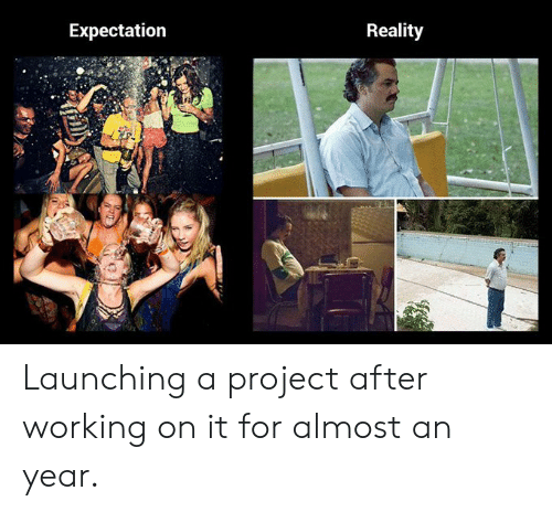almost: Expectation  Reality Launching a project after working on it for almost an year.