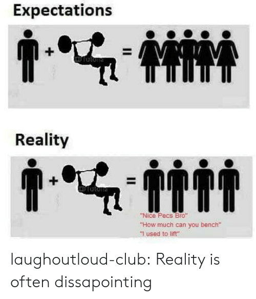 """Club, Tumblr, and Blog: Expectations  Reality  """"Nice Pecs Bro""""  """"How much can you bench""""  """"I used to lift"""" laughoutloud-club:  Reality is often dissapointing"""