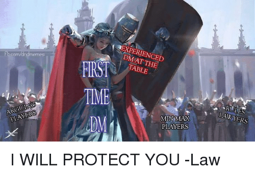 Time, DnD, and Lawyers: EXPERIENCED  DM AT THE  TABLE  TIME  DM  ARGUING  PLAYERS  LAWYERS  MINMAX  PLAYERS I WILL PROTECT YOU  -Law