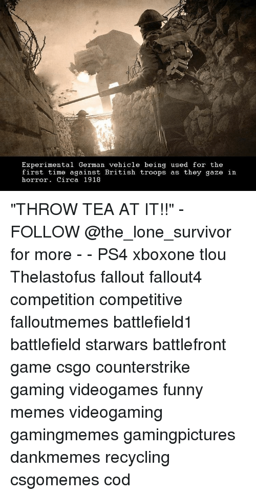 """Funnies Memes: Experimental German vehicle being used for the  first time against British troops as they gaze in  horror. Circa 1918 """"THROW TEA AT IT!!"""" - FOLLOW @the_lone_survivor for more - - PS4 xboxone tlou Thelastofus fallout fallout4 competition competitive falloutmemes battlefield1 battlefield starwars battlefront game csgo counterstrike gaming videogames funny memes videogaming gamingmemes gamingpictures dankmemes recycling csgomemes cod"""