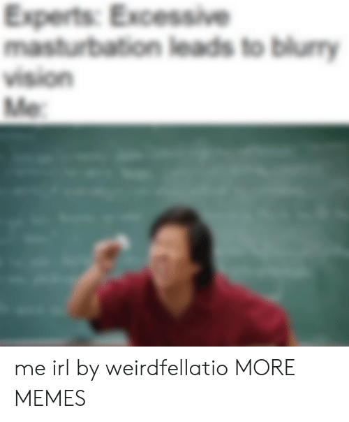 Leads: Experts: Excessive  masturbation leads to blury  vision  Me me irl by weirdfellatio MORE MEMES