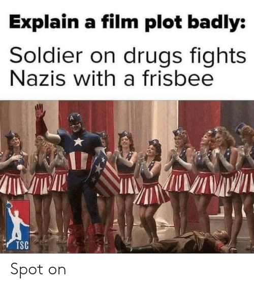 Drugs, Film, and Frisbee: Explain a film plot badly:  Soldier on drugs fights  Nazis with a frisbee  TSC Spot on