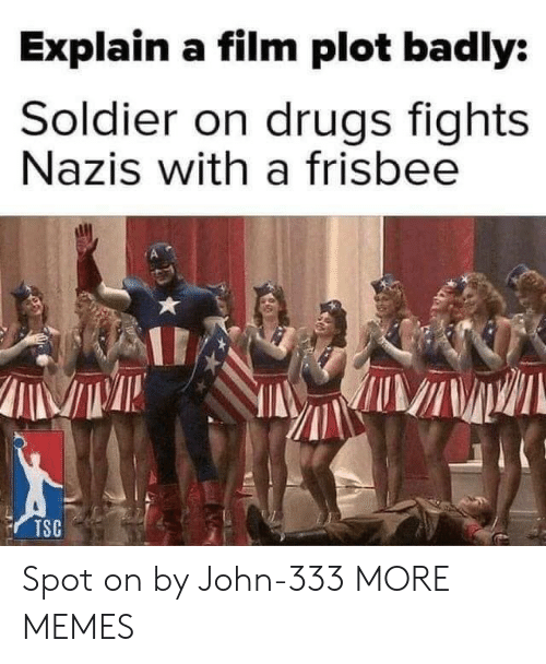 Dank, Drugs, and Memes: Explain a film plot badly:  Soldier on drugs fights  Nazis with a frisbee  TSC Spot on by John-333 MORE MEMES