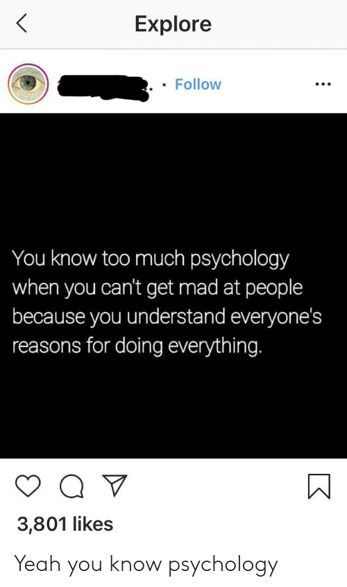 Too Much, Yeah, and Psychology: Explore  . Follow  You know too much psychology  when you can't get mad at people  because you understand everyone's  reasons for doing everything.  3,801 likes Yeah you know psychology