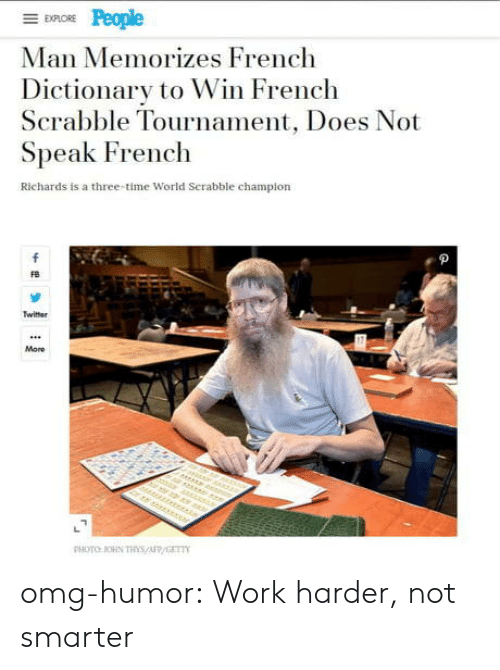 Omg, Tumblr, and Twitter: EXPLORE  Man Memorizes French  Dictionary to Win French  Scrabble Tournament, Does Not  Speak French  Richards is a three-time World Serabble champion  f  Twitter  More  r er  PHOTO OHN THs/AFP/GET omg-humor:  Work harder, not smarter