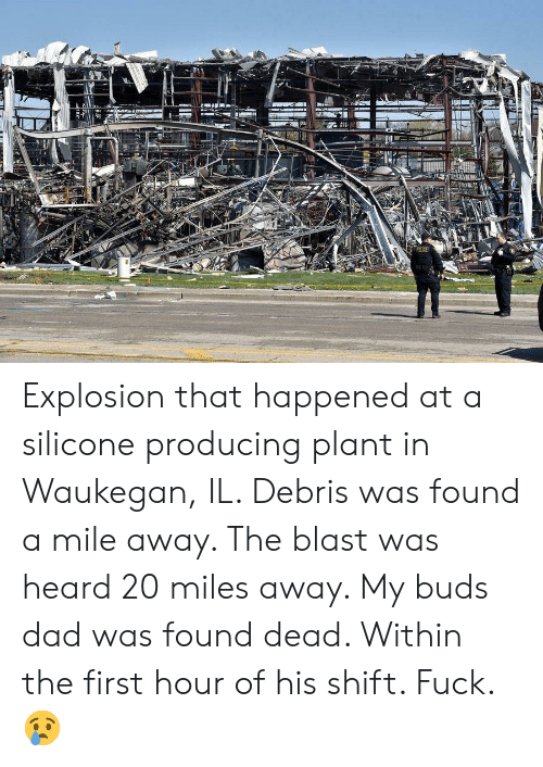 Dad, Fuck, and Silicone: Explosion that happened at a silicone producing plant in Waukegan, IL. Debris was found a mile away. The blast was heard 20 miles away. My buds dad was found dead. Within the first hour of his shift. Fuck. 😢