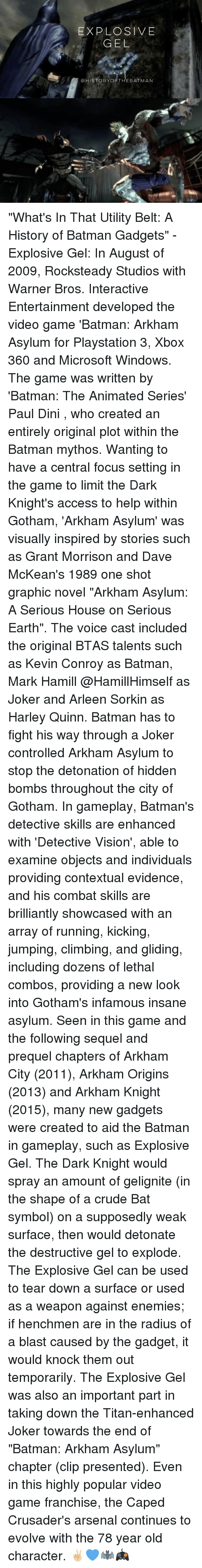 """videos games: EXPLOSIVE  GEL  @HISTORYORTHEBATMAN  RAT """"What's In That Utility Belt: A History of Batman Gadgets"""" - Explosive Gel: In August of 2009, Rocksteady Studios with Warner Bros. Interactive Entertainment developed the video game 'Batman: Arkham Asylum for Playstation 3, Xbox 360 and Microsoft Windows. The game was written by 'Batman: The Animated Series' Paul Dini , who created an entirely original plot within the Batman mythos. Wanting to have a central focus setting in the game to limit the Dark Knight's access to help within Gotham, 'Arkham Asylum' was visually inspired by stories such as Grant Morrison and Dave McKean's 1989 one shot graphic novel """"Arkham Asylum: A Serious House on Serious Earth"""". The voice cast included the original BTAS talents such as Kevin Conroy as Batman, Mark Hamill @HamillHimself as Joker and Arleen Sorkin as Harley Quinn. Batman has to fight his way through a Joker controlled Arkham Asylum to stop the detonation of hidden bombs throughout the city of Gotham. In gameplay, Batman's detective skills are enhanced with 'Detective Vision', able to examine objects and individuals providing contextual evidence, and his combat skills are brilliantly showcased with an array of running, kicking, jumping, climbing, and gliding, including dozens of lethal combos, providing a new look into Gotham's infamous insane asylum. Seen in this game and the following sequel and prequel chapters of Arkham City (2011), Arkham Origins (2013) and Arkham Knight (2015), many new gadgets were created to aid the Batman in gameplay, such as Explosive Gel. The Dark Knight would spray an amount of gelignite (in the shape of a crude Bat symbol) on a supposedly weak surface, then would detonate the destructive gel to explode. The Explosive Gel can be used to tear down a surface or used as a weapon against enemies; if henchmen are in the radius of a blast caused by the gadget, it would knock them out temporarily. The Explosive Gel was also an important part in taki"""