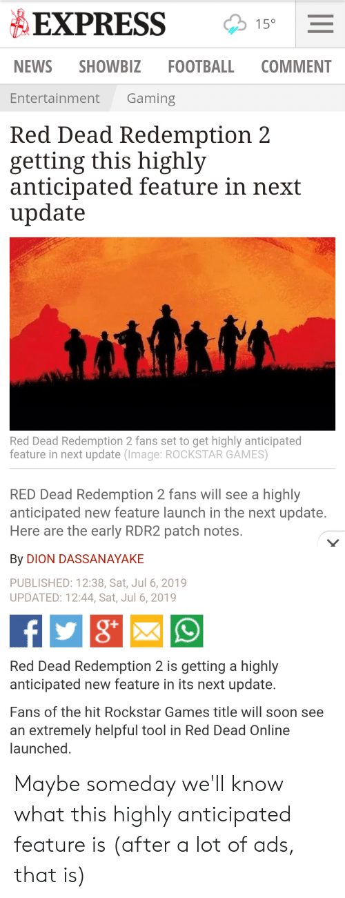 Football, News, and Soon...: EXPRESS  15°  FOOTBALL  COMMENT  NEWS  SHOWBIZ  Gaming  Entertainment  Red Dead Redemption 2  getting this highly  anticipated feature in next  update  Red Dead Redemption 2 fans set to get highly anticipated  feature in next update (Image: ROCKSTAR GAMES)  RED Dead Redemption 2 fans will see a highly  anticipated new feature launch in the next update.  Here are the early RDR2 patch notes.  By DION DASSANAYAKE  PUBLISHED: 12:38, Sat, Jul 6, 2019  UPDATED: 12:44, Sat, Jul 6, 2019  f  Red Dead Redemption 2 is getting a highly  anticipated new feature in its next update.  Fans of the hit Rockstar Games title will soon see  an extremely helpful tool in Red Dead Online  launched. Maybe someday we'll know what this highly anticipated feature is (after a lot of ads, that is)
