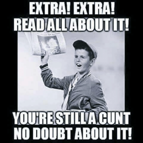 Memes, Cunt, and Doubt: EXTRA! EXTRA!  READALLABOUTT!  YOURESTILLA CUNT  NO DOUBT ABOUT IT!