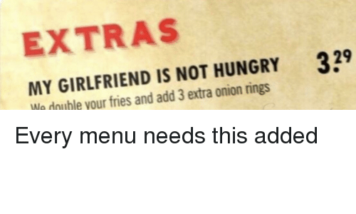 Hungry, Onion, and Girlfriend: EXTRAS  MY GIRLFRIEND IS NOT HUNGRY  We double your fries and add 3 extra onion rings  39 Every menu needs this added