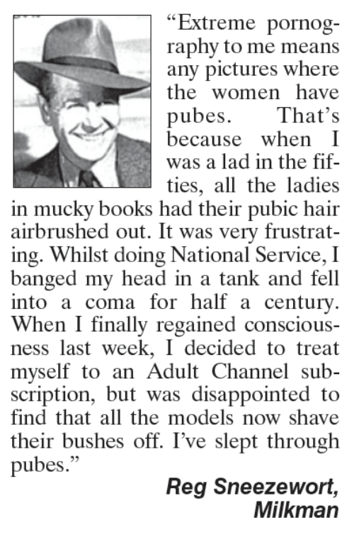 "Disappointed, Memes, and Models: ""Extreme pornog-  raphy to me means  any pictures where  the women have  pubes.  That's  because  when I  was a lad in the fif-  ties, all the ladies  in mucky books had their pubic hair  airbrushed out. It was very frustrat-  ing. Whilst doing National Service, I  banged my head in a tank and fell  into a coma for half a century.  When I finally regained conscious-  ness last week, I decided to treat  myself to an Adult Channel sub-  scription, but was disappointed to  find that all the models now shave  their bushes off. I've slept through  pubes.""  Reg Sneezewort,  Milkman"