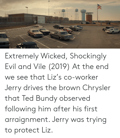 Ted, Chrysler, and Wicked: Extremely Wicked, Shockingly Evil and Vile (2019) At the end we see that Liz's co-worker Jerry drives the brown Chrysler that Ted Bundy observed following him after his first arraignment. Jerry was trying to protect Liz.