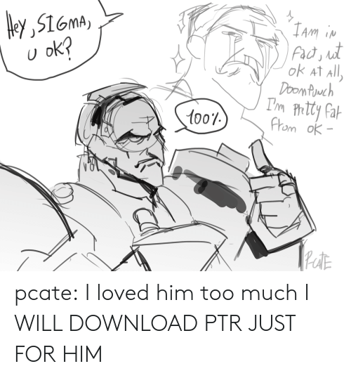 Too Much, Tumblr, and Blog: ey,516mA  U ok?  IAm in  not  Fad, it  ok At All  Doom Puwch  Pom Ph. Tty Fat  From ok-  1001  PeoitE pcate:  I loved him too much I WILL DOWNLOAD PTR JUST FOR HIM