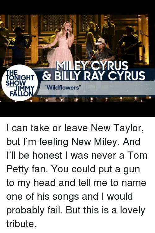 "tom petty: EY CYRUS  HE  ONIGHT  HOW  & BILLY RAY CYRUS  IMMY""Wildflowers""  FALLO <p>I can take or leave New Taylor, but I&rsquo;m feeling New Miley. And I&rsquo;ll be honest I was never a Tom Petty fan. You could put a gun to my head and tell me to name one of his songs and I would probably fail. But this is a lovely tribute.</p>"