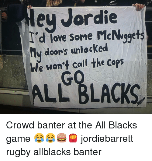Game, Rugby, and The All: ey Jordie  d lave some McNvgets  ove Some McNuggets  ly door's unlocked  We won't call the cops  GO  ALL BLACKS Crowd banter at the All Blacks game 😂😂🍔🍟 jordiebarrett rugby allblacks banter