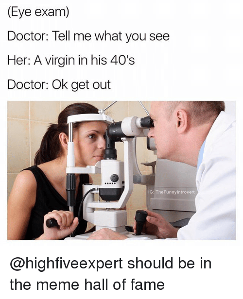 halle: (Eye exam)  Doctor: Tell me what you see  Her: A virgin in his 40's  Doctor: Ok get out  G: TheFunnyintrovert @highfiveexpert should be in the meme hall of fame