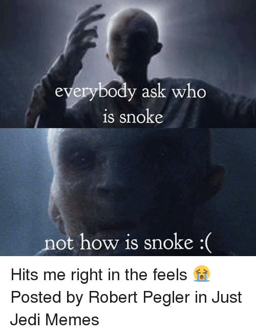 Snoke: eyerybody ask who  is snoke  not how is snoke :( Hits me right in the feels 😭  Posted by Robert Pegler in Just Jedi Memes