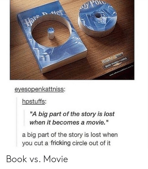 "Lost, Book, and Movie: eyesopenkattniss:  hpstuffs:  ""A big part of the story is lost  when it becomes a movie.""  a big part of the story is lost when  you cut a fricking circle out of it Book vs. Movie"