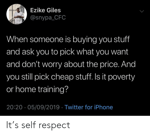 giles: Ezike Giles  @snypa_CFC  When someone is buying you stuff  and ask you to pick what you want  and don't worry about the price. And  you still pick cheap stuff. Is it poverty  or home training?  20:20 05/09/2019 Twitter for iPhone It's self respect