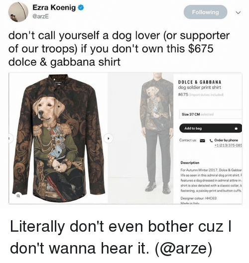 Heared: Ezra Koenig  @arzE  Following  don't call yourself a dog lover (or supporter  of our troops) if you don't own this $675  dolce & gabbana shirt  DOLCE & GABBANA  dog soldier print shirt  #6 7 5 Cimport duties included  Size 37 CM  solected  Add to bag  Contact us  しOrder by phone  +1(213) 375-085  Description  For Autumn Winter 2017. Dolce & Gabbar  ife as seni this admiraldg print shirt F  features a dog dressed in admiral attire in  shirt is also detailed with a classic collar, k  fostening, a paisley print and button cuffa  Designer colour: HHC63  Italu Literally don't even bother cuz I don't wanna hear it. (@arze)
