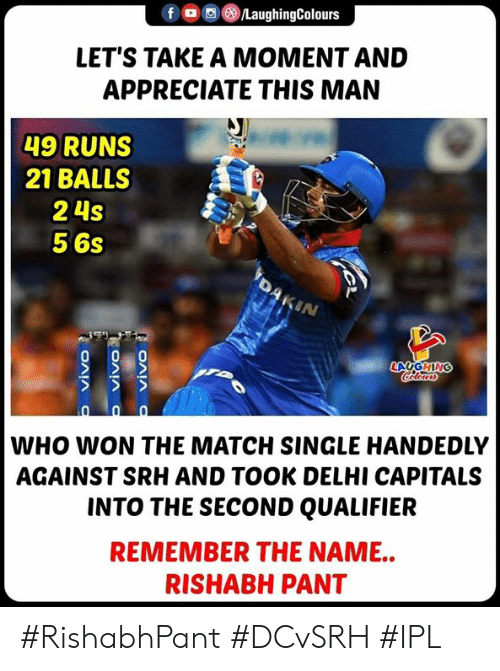 Pant: f。 ③/LaughingColours  LET'S TAKE A MOMENT AND  APPRECIATE THIS MAN  49 RUNS  21 BALLSS  2 4s  5 6s  IN  WHO WON THE MATCH SINGLE HANDEDLY  AGAINST SRH AND TOOK DELHI CAPITALS  INTO THE SECOND QUALIFIER  REMEMBER THE NAME..  RISHABH PANT #RishabhPant #DCvSRH #IPL