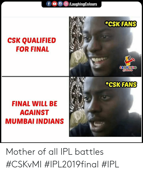 mumbai indians: f。 回@iLaughingColours  CSK FANS  CSK QUALIFIED  FOR FINAL  CSK FANS  FINAL WILL BE  AGAINST  MUMBAI INDIANS Mother of all IPL battles  #CSKvMI #IPL2019final #IPL