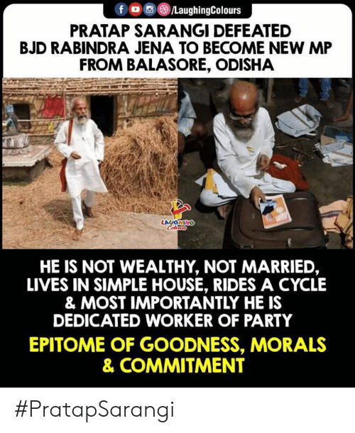 Morals: f ㅁ回@iLaughingColours  PRATAP SARANGI DEFEATED  BJD RABINDRA JENA TO BECOME NEW MP  FROM BALASORE, ODISHA  HE IS NOT WEALTHY, NOT MARRIED,  LIVES IN SIMPLE HOUSE, RIDES A CYCLE  & MOST IMPORTANTLY HE IS  DEDICATED WORKER OF PARTY  EPITOME OF GOODNESS, MORALS  & COMMITMENT #PratapSarangi